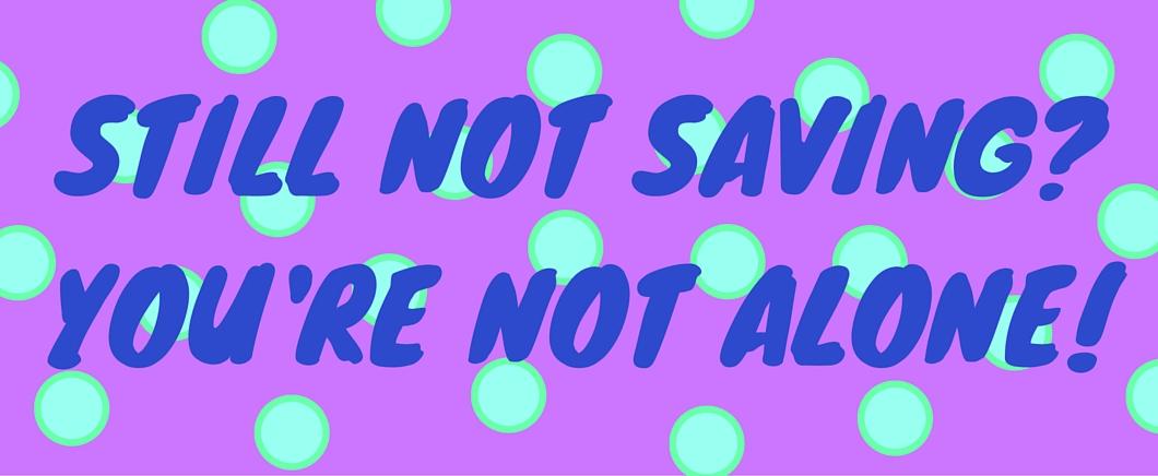 Still not saving? You're not alone!