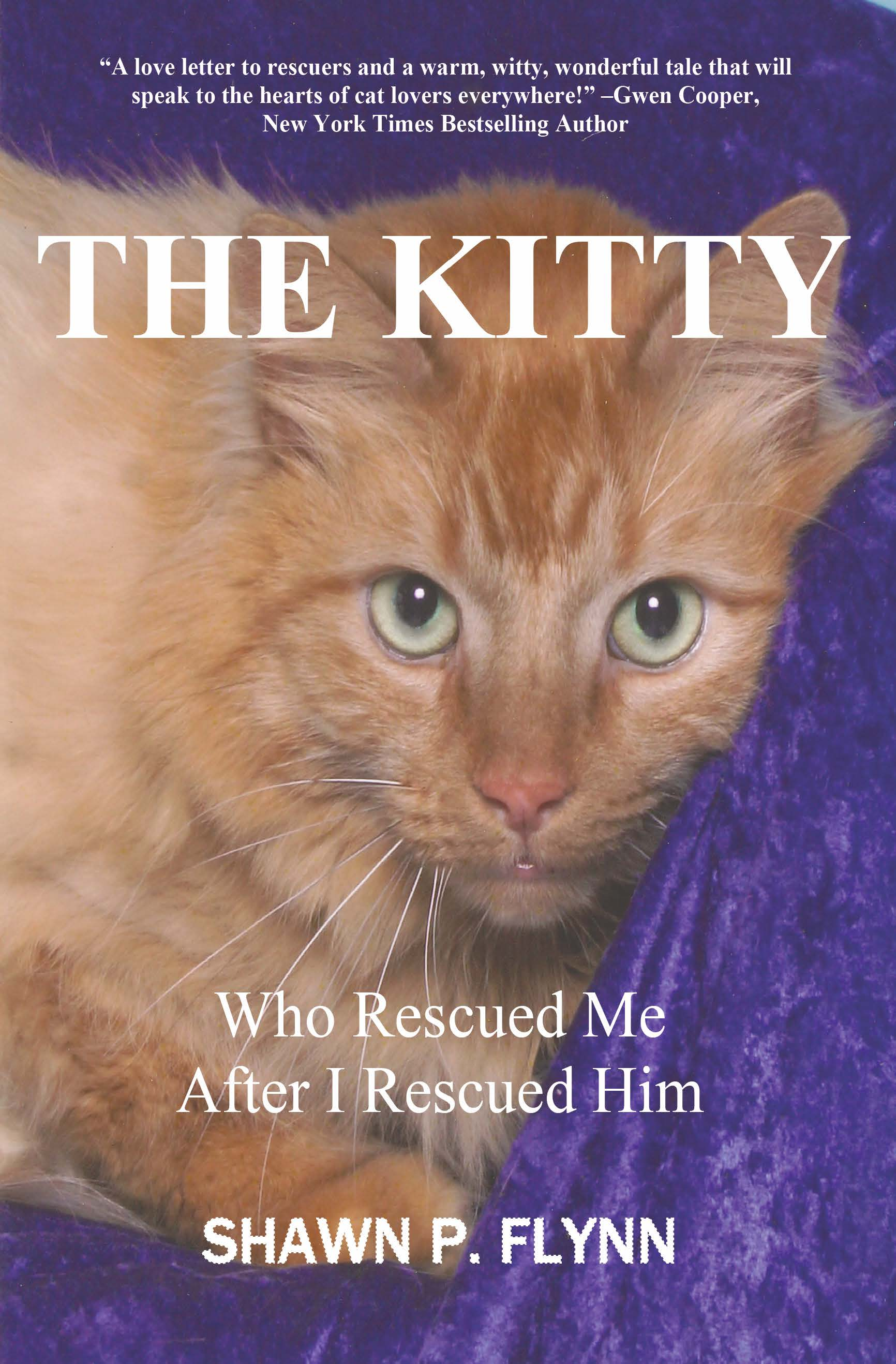 "SHAWN FLYNN AUTHOR: ""THE KITTY WHO RESCUED ME AFTER I RESCUED HIM""   SHAWNPFLYNN@YAHOO.COM   HTTPS://WWW.AMAZON.COM/KITTY-WHO-RESCUED-AFTER-HIM/DP/0998788007/REF=DP_OB_TITLE_BK"