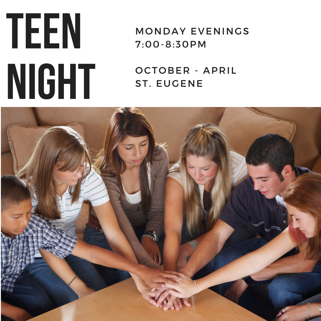 Teen Nights - Monday Evenings7:00pm - 8:30pmOctober - AprilSt. Eugene Church¨ Teens attending public school are  expected to participate in 14 teen nights each year.¨ Teens attending Catholic Schools are expected to participate in 5 teen nights each year.