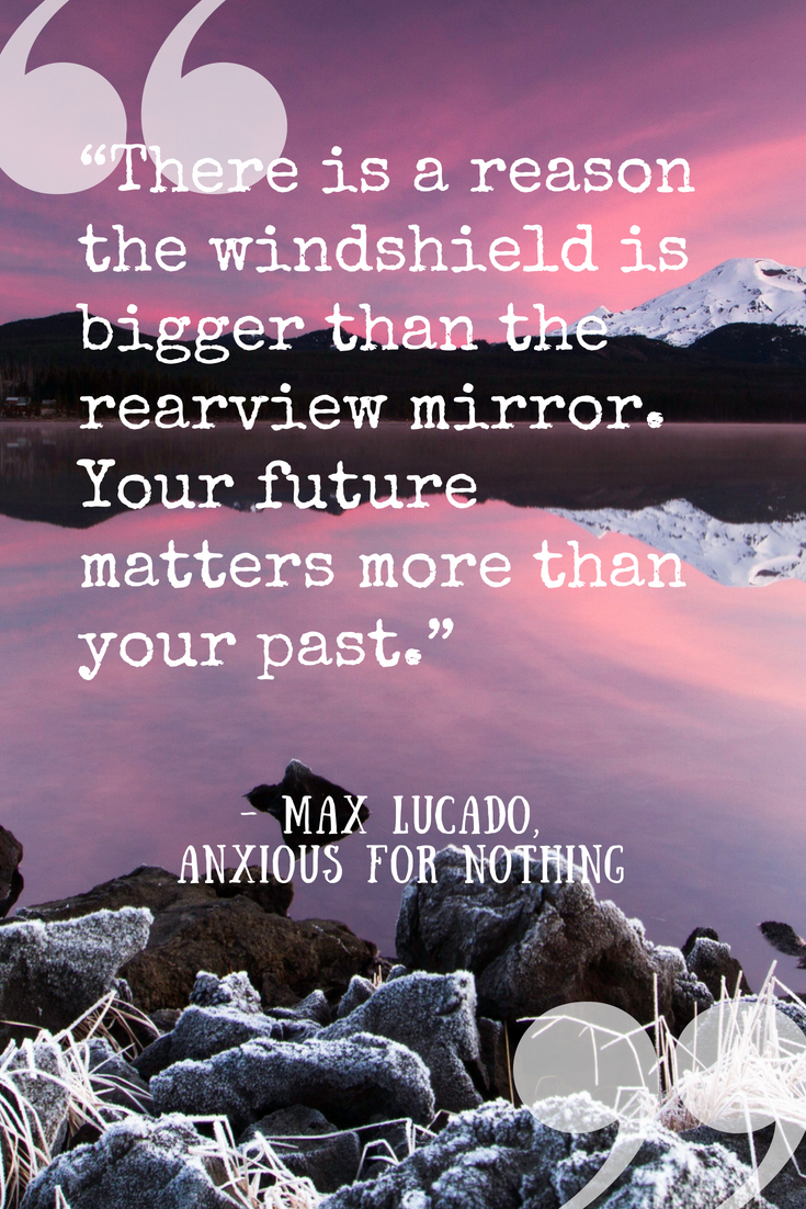 "Quote by Max Lucado in  Anxious for Nothing : ""There is a reason the windshield is bigger than the rearview mirror. Your future matters more than your past."""