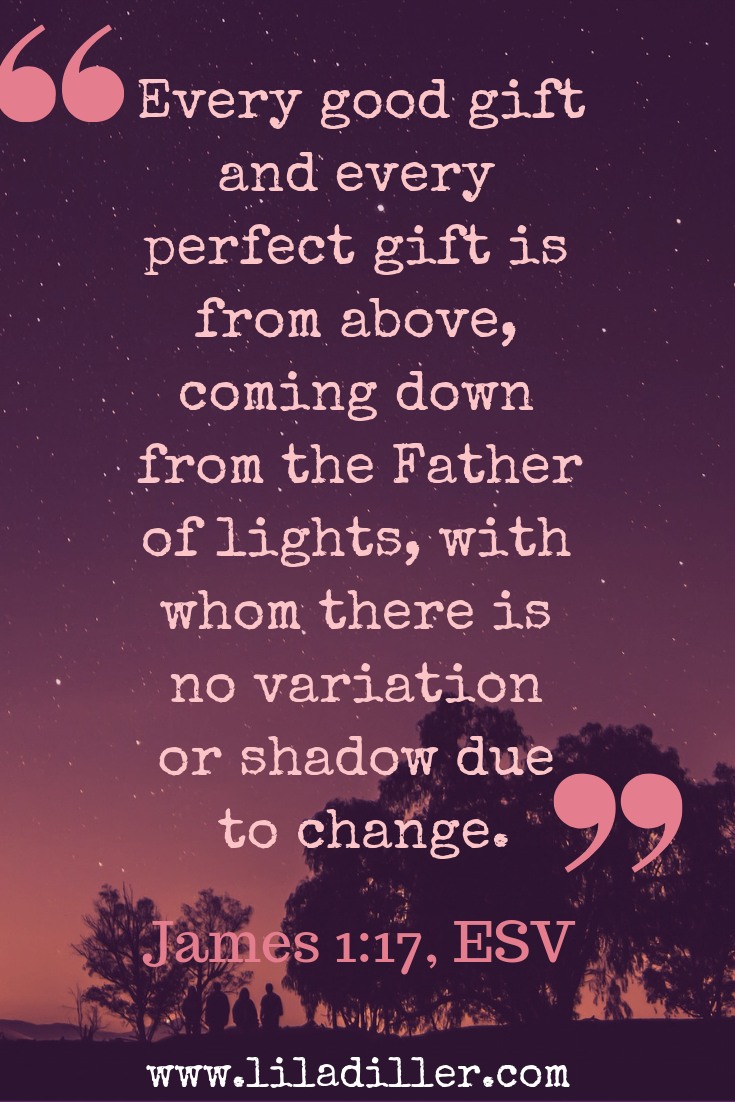 """James 1 17 """"Every good gift & every perfect gift coming down from the Father of lights..."""" Our good Father is the author of all good gifts."""