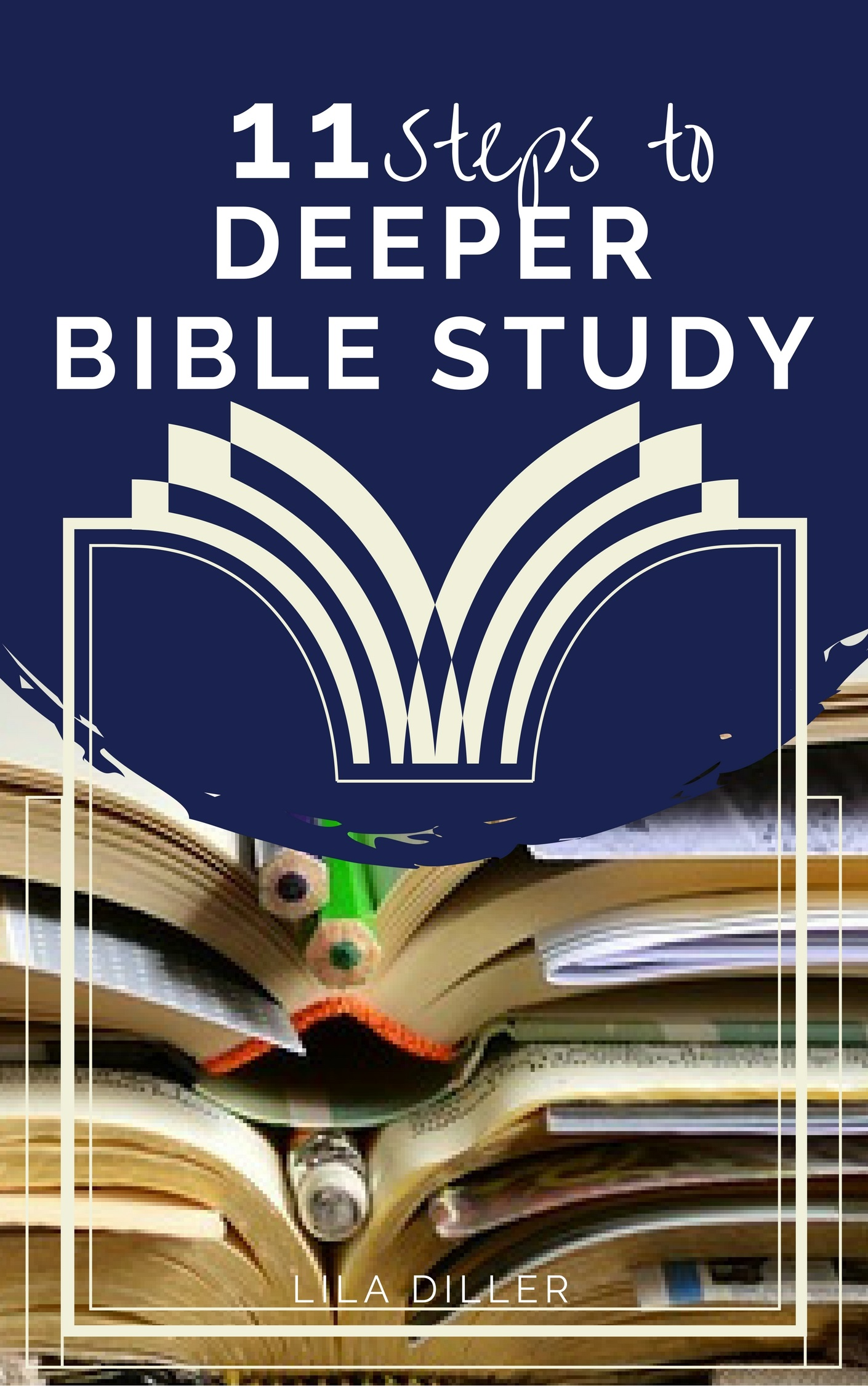 11 Steps to Deeper Bible Study , free ebook by Lila Diller.
