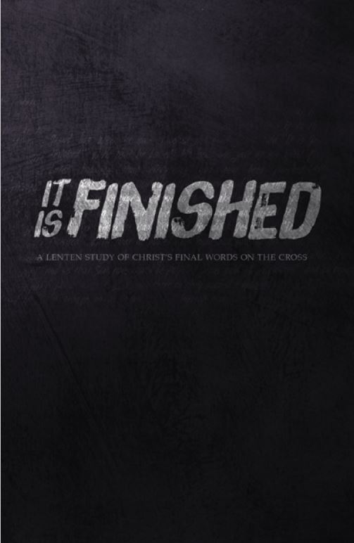 It is Finished: A Lenten Study of Christ's Final Words on the Cross -