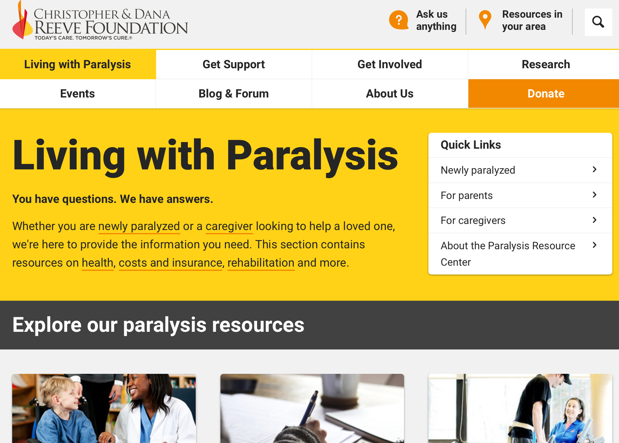 Christopher & Dana Reeve Foundation - Paralysis Resource Guide    Whether you are newly paralyzed or a caregiver looking to help a loved one, we're here to provide the information you need. This section contains resources on health, costs and insurance, rehabilitation and more.