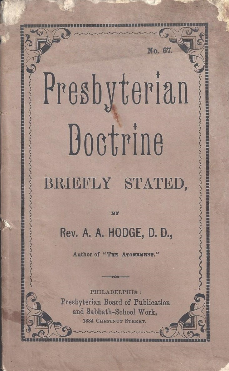 Source:  Barry Waugh, Presbyterians of the Past   http://www.presbyteriansofthepast.com/2016/05/17/presbyterian-doctrine-briefly-stated-a-a-hodge/