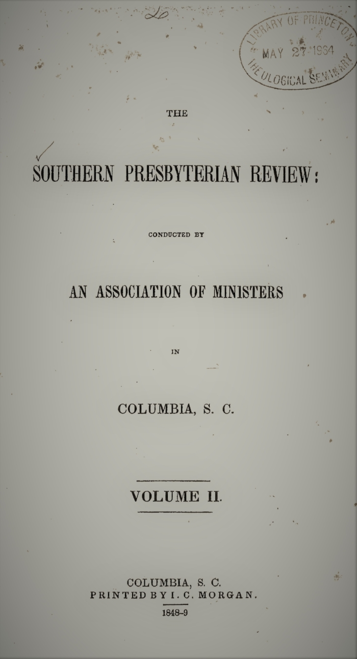 Volume II.—NO. 1., June 1848.  I. The Elder Question, by the Rev. J.H. Thornwell  II. A Brief Inquiry into the Nature of Jephthah's Vow, by the Rev. W.M. Smythe, A.M.  III. Liberal Christianity, by the Rev. E.P. Rogers  IV. The Abrahamic Covenant, by the Rev. Nathan Hoyt  V. On the Bdellium of the Bible, by the Rev. E.F. Rockwell  VI.  Assurance—Witness of the Spirit—and the Call to the Ministry,  by the Rev. Thomas Smyth VII. Critical Notices   Volume II.—NO. 2., September 1848.  I.  The Call to the Ministry—Its Nature and Evidence,  by the Rev. Thomas Smyth, D.D.  II. Polemic Theology, by the Rev. William Swan Plumer  III. The Origin of our Ideas concerning God, by the Rev. Samuel J. Cassells IV. The Platonic Trinity, by Anonymous V. Favorable Indications for the Introduction and Spread of Christianity in Africa, by the Rev. J.L. Wilson VI. The Blasphemy against the Holy Ghost, and the Sin unto Death, by the Rev. William McKelvey Smythe VII. John the Baptist, the Unitarian Jesus, by the Rev. Thomas Curtis, D.D. VIII. The Power of the Pulpit, by the Rev. Abner A. Porter, D.D.  IX. Critical Notices   Volume II.—NO. 3., December 1848.  I.  Some Thoughts on the Development of the Presbyterian Church in the U.S.A ., by the Rev. Robert J. Breckinridge, D.D.  II.  The Office of Deacon , by the Rev. Thomas Smythe, D.D.  III. Observations on I John 5: 7, 8, by the Rev. W.M. Smythe, A.M., Dallas County, Alabama IV. Dissertation on Romans 8:19-22, by the Rev. James A. Wallace  V. History of the Girondists, or Personal Memoirs of the Patriots of the French Revolution, by Col. Wm. F. Hutson  VI. On the Manna of the Israelites, by the Rev. E.F. Rockwell  VII.  The Certainty of the World's Conversion , by the Rev. J.L. Wilson, Missionary at Gaboon, West Africa  VIII. Critical Notices   Volume II.—NO. 4., March 1849.  I. Paul's Preaching at Athens, by the Rev. J.H. Thornwell  II. On the Scene in Revelation, Chapters IV and V, by the Rev. E.F. Rockwell  III. Parochial Schools, by 