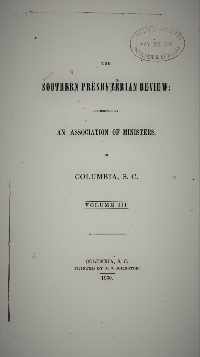 Volume III.—NO. 1., July 1849.  I. Denominational Education, by the Rev. Robert J. Breckinridge, D.D.  II. The Pelagian Controversy, by the Rev. Enoch Pond, D.D. III.  A Plea for Doctrine as the Instrument of Sanctification , by the Rev. B.M. Palmer IV. The Lives of the Lord Chancellors and Keepers of the Great Seal in England, by the Rev. Thomas Curtis, D.D.  V. The Mexican War Reviewed on Christian Principles, by Philip Berry VI. The Unity of the Race, by the Rev. George Howe, D.D.   Volume III.—NO. 2., October 1849.   I. On the Means of Preventing War, by Philip Berry  II. Christian Principle in Relation to Mental Culture, by Samuel C. Pharr III. Church and State, Part I, by the Rev. Benjamin Morgan Palmer IV. Ethnography, by the Rev. George Howe, D.D. V. The Philosophy of Religion, by the Rev. J.H. Thornwell, D.D. VI. Critical Notices   Volume III.—NO. 3., January 1850.   I. North and South, by the Rev. Abner A. Porter, D.D.  II. The Dead Sea, by the Rev. James A. Wallace  III.  Critical Remarks on the Institution of the Lord's Supper , by the Rev. W.M. Smythe  IV. The Mark of Cain and the Curse of Ham, by Anonymous  V. Nott's Lectures, by Anonymous  VI. The Philosophy of Religion, by the Rev. J.H. Thornwell VII. Critical Notices   Volume III.—NO. 4., April 1850.   I. Church and State, Part II, by the Rev. Benjamin M. Palmer II. Thoughts upon the Priesthood of Christ, by the Rev. J.H. Thornwell III. On the Origin of the Name Assyria, by the Rev. E.F. Frink  IV. Missionary Zeal, by the Rev. John B. Adger V. The Primitive Revelation of a Divine and Incarnate Saviour, traced in the History and Rites of Bacchus, by the Rev. Thomas Smyth VI. Critical Notices