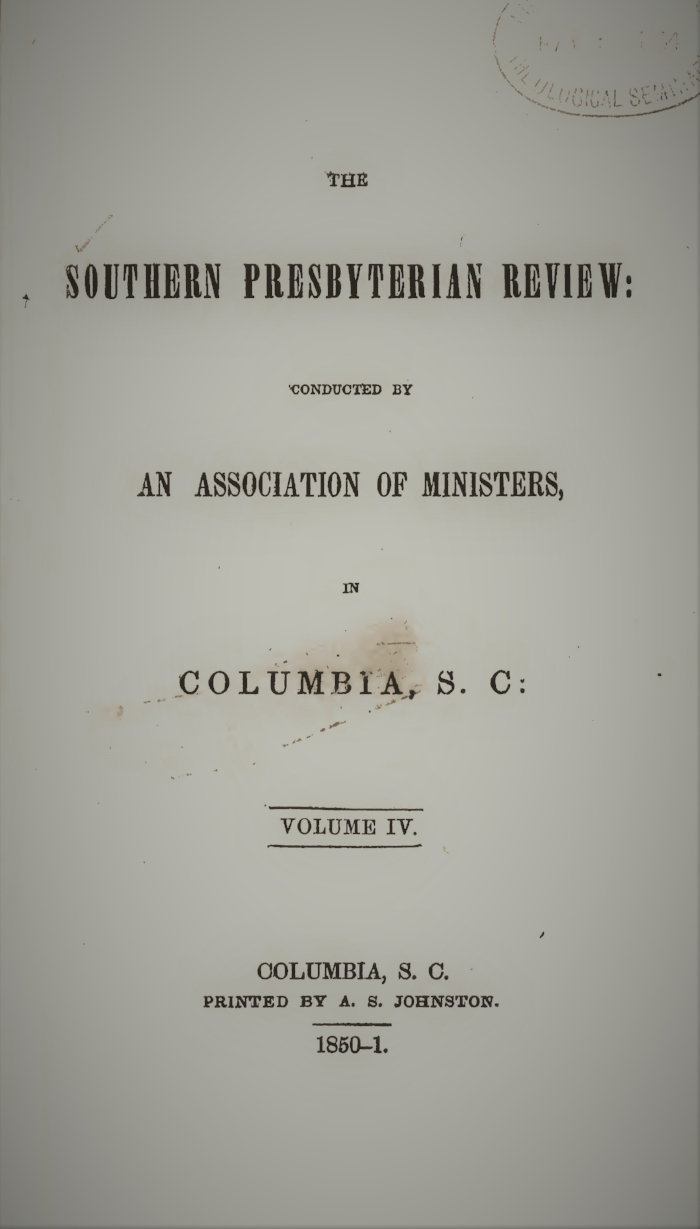 Volume IV.—NO. 1., July 1850.  I. A Presbyterian Clergyman Looking for the Church II. The Life and Death of Francis Turrettin  III. Thirty-Third Annual Report of the American Bible Society, May, 1849 IV. Educational Policy of South Carolina  V. Remarks on 1 Corinthians, xv. 32 VI. Slavery and the Religious Instruction of the Coloured Population  VII. Critical Notices   Volume IV.—NO. 2., October 1850.  I. Philosophy in the Church  II. Reflections upon Heaven  III.  Form and Spirit , by S.J.P. Anderson IV. Christianity Vindicated from the Charge of Fanaticism V. The Languages of Southern Europe  VI. The Resurrection of Jesus—An Anti-Unitarian Argument  VII. The Genuineness of the Pentateuch VIII. Critical Notices   Volume IV.—NO. 3., January 1851.  I. Education, Inaugural Address, delivered by Thomas Curtis, D.D.  II. Objections to the German Transcendental Philosophy, by Enoch Pond, D.D.  III. The Variety of Shakspeare—The Works of William Shakspeare, by S.J.P. Anderson IV. The Unity of the Human Race, by A.A. Porter  V. John Foster, by J.R. Kendrick  VI. Ancient and Scripture Chronology, by Anonymous VII. Critical Notices   Volume IV.—NO. 4., April 1851.   I. The Plenary Inspiration of the Scriptures, by the Rev. John B. Adger  II. Matthew xxiii. 29, by the Rev. James Henley Thornwell, D.D.  III. The Free Grace of God and the Free Will of Man, by the Rev. E.F. Rockwell IV. God in Christ, by the Rev. Thomas E. Peck V. John Howard, by J.B. Ross VI.  Notes on the Miracles of our Lord,  by the Rev. S.J.P. Anderson VII. Critical Notices
