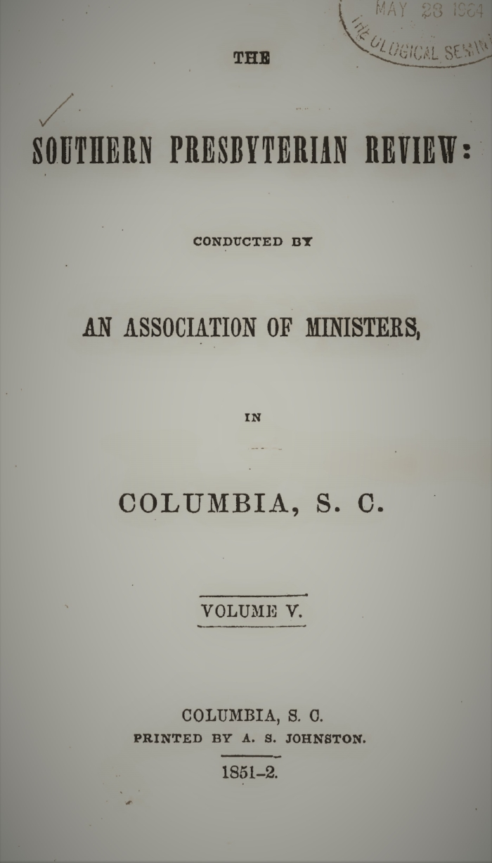 Volume V.—NO. 1., July 1851.  I. Domestic Literature, by the Rev. Samuel J. Cassells II.. Validity of Popish Baptism, by the Rev. J.H. Thornwell III. The Millennium, by the Rev. Elijah F. Frink IV. The Credibility and Plenary Inspiration of the Scriptures, by the Rev. John B. Adger  V. The Harmony of Revelation and Natural Science, Part I, by the Rev. L.W. Green, D.D.  VI. Foot-Prints of the Creator, or the Asterolepis of Stromness, by Prof. R.T. Brumby  VII. Critical Notices   Volume V.—NO. 2., October 1851.  I. Validity of Popish Baptism, continued, by the Rev. J.H. Thornwell II. Chivalry and Civilization, by J.P. Tusten III. The Life of Thomas Paine, by the Rev. Dr. Thomas Curtis IV. Relations of Christianity to the Legal Profession, by Anonymous  V. Scripturalism and Rationalism, by S.W. Stanfield  VI. The Harmony of Revelation and Natural Science, Part II, by the Rev. L.W. Green, D.D.  VII. Correspondence regarding the Palmetto Regiment, by the Rev. Thomas Curtis, et al.  VIII. Critical Notices   Volume V.—NO. 3., January 1852.  I. Validity of Popish Baptism, by the Rev. J.H. Thornwell  II.  Arminianism Restrictive of Divine Free Agency,  by the Rev. Samuel J. Cassells  III.  Report on Slavery , by the Rev. J.H. Thornwell IV. Sermons of the Late Rev. Benjamin F. Stanton, by the Rev. J.G. Shepperson  V. Evidence of the Degradation of Animals, by Prof. R.T. Brumby  VI. Critical Notices   Volume V.—NO. 4., April 1852.  I. The Harmony of Revelation and Natural Science, Part III, by the Rev. L.W. Green, D.D. II. Pronunciation of Greek, by Elias Riggs III. The Character of Moses, by W.T. Hamilton IV. Remarks upon the Will, with Some Strictures upon the Opinions of McCosh, by the Rev. Samuel J. Cassells V. Analogy of the Southern Language of Europe with the Latin, by V.H. Manget VI. The Unity of the Human Race, by the Rev. S.J.P. Anderson  VII. Critical Notices