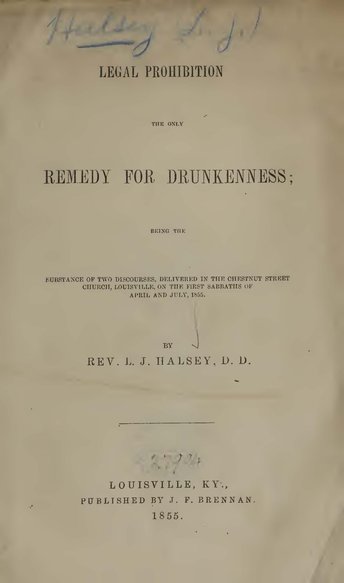 Halsey, Leroy Jones, Legal Prohibition the Only Remedy for Drunkenness Title Page.jpg