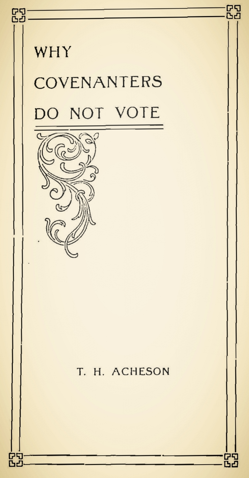 Acheson, Thomas Houston, Why Covenanters Do Not Vote Pt. 2 Title Page.jpg