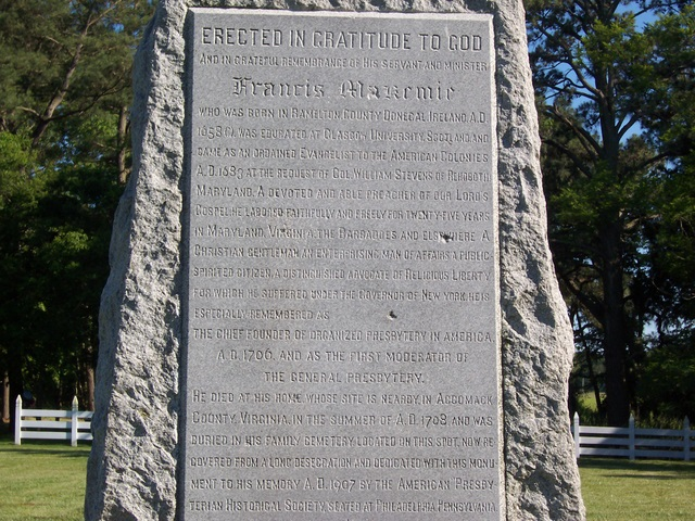 """Francis Makemie (""""the Father of American Presbyterianism,"""" and the organizer and one of the original seven members of the first American Presbytery) is buried at Holdens Creek, Temperanceville, Virginia."""