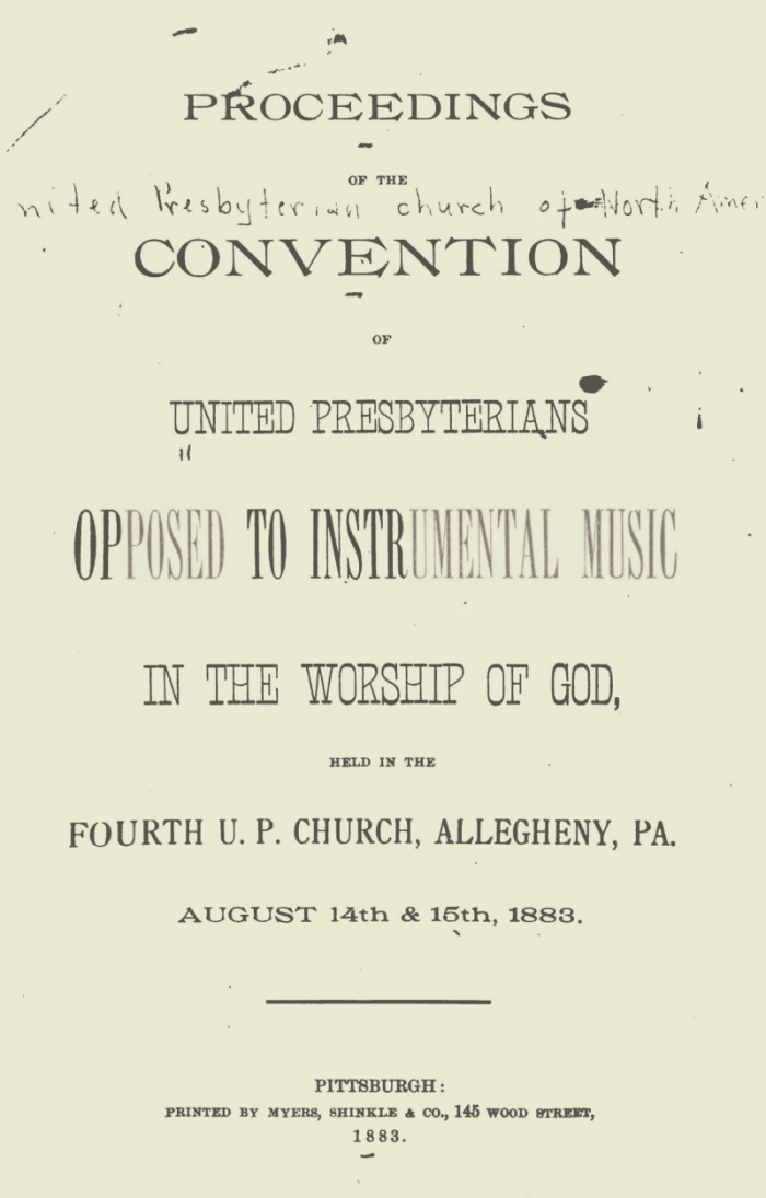 1. Proceedings of the United Presbyterian Convention 3 2. History of the Doctrine & Service of Praise as it Relates to the U.P.C. – G.C. Vincent 9 3. The History of the Introduction of Instruments in the Reformed Churches – W.W. Barr 20 4. The Exclusiveness of Divine Authority – J.G. Carson 37 5. What the Grounds of Convictions? Can We Yield Them? – D.S. Littell 46 6. Powers & Duties of the General Assembly – D.S. Kennedy 56 7. The Judgment of the Church in 1882 on Instrumental Music – D.N. Dick 71 8. Reason Why We Should Not Take a Step Toward Ritualism – S.F. Marrow 77 9. The Simplicity of Worship Required in the New Testament Church – D.W. Carson 84 10. Instrumental Worship not an Incident of Worship – James Harper 102 11. Forbearance in Love. When Applicable? – James Lytle 119 12. Actualities and Possibilities of Mischief in the U.P.C. – R.A. Browne 132 13. Our Only Need as a Church for Mission Work – James Brown 141 14. Summary of Arguments Against Instrumental Music in the Testament Worship – William Wishart 150