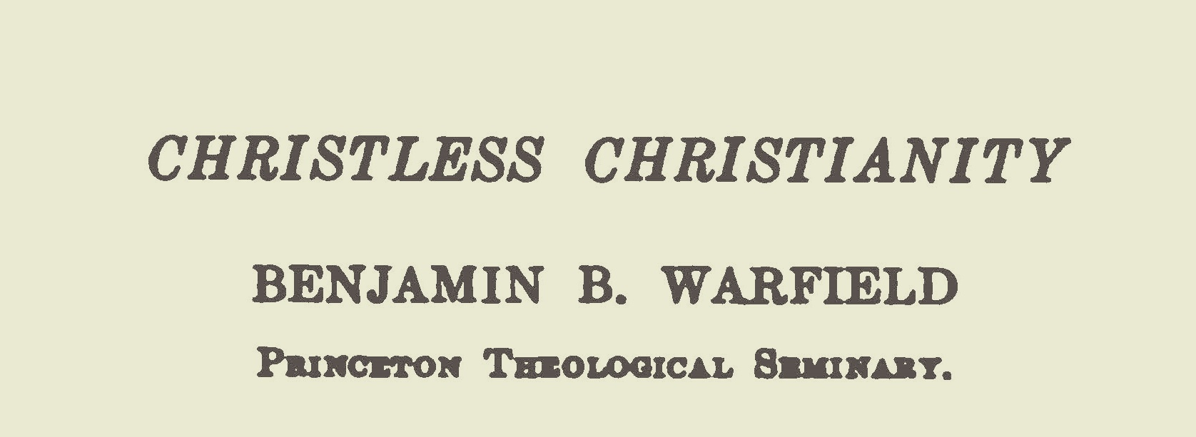 Warfield, Benjamin Breckinridge, Christless Christianity Title Page.jpg