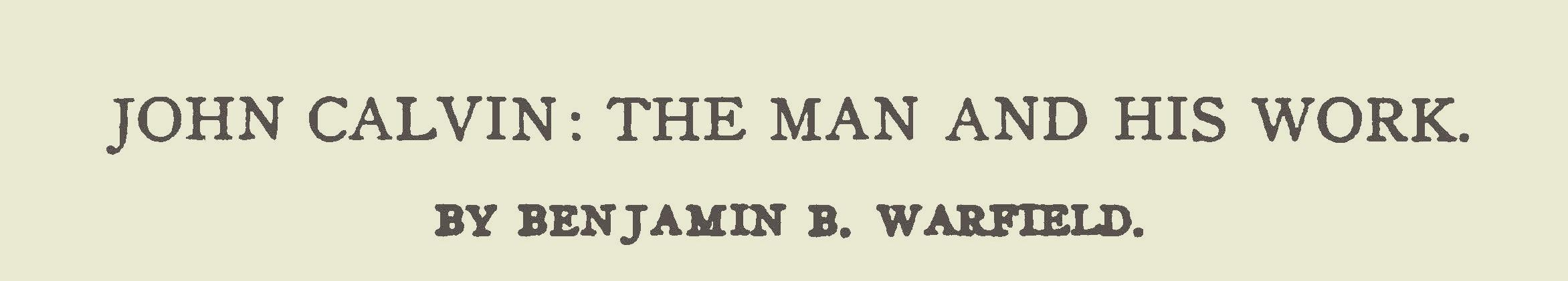 Warfield, Benjamin Breckinridge, John Calvin the Man and His Work Title Page.jpg