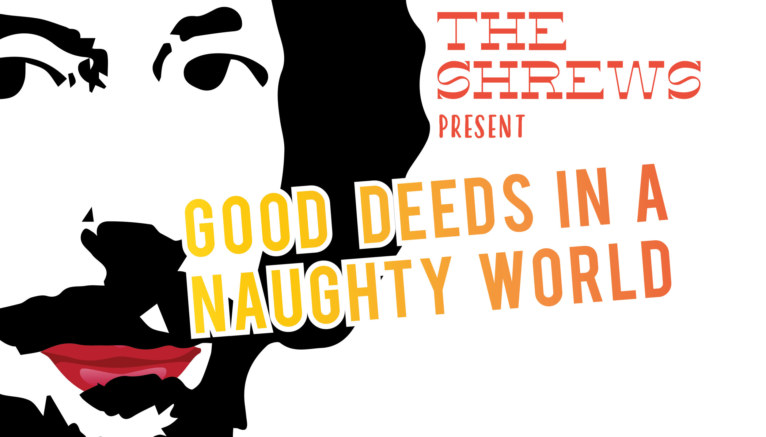 - Wednesdays, September 25 - October 16The Shrews are back this Fall with Good Deeds in a Naughty World, a new run of Shakespearean-style improv. Each week, The Shrews will perform a fully-improvised Shakespearean-style play based on audience suggestion.Jumping back into the improv world with this show! 'Twill be a blast so get tickets here!