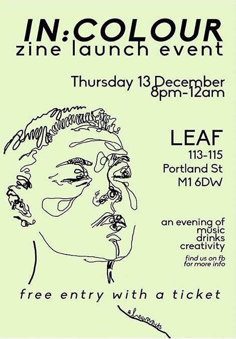 Thurs 13 December 2018 - The official launch of IN:COLOUR takes place next Thursday at LEAF on Portland Street.An evening of music, drinks and creativity for a zine which aims to empower marginalised voices, showcasing their talent and taking control of the conversation around race and identity.Entry is free with a ticket, and you'll receive a copy of their first zine.Register here