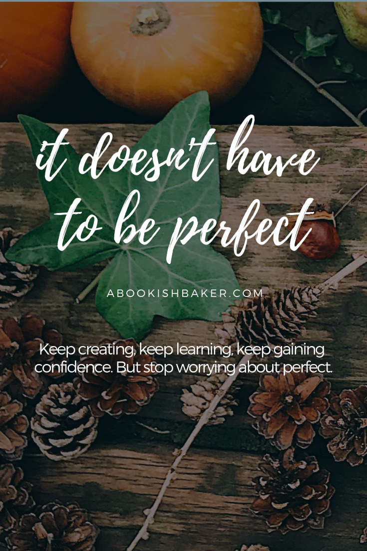 Writers and creatives. It doesn't have to be perfect. Keep creating, keep learning, keep gaining confidence. But stop worrying about perfect.