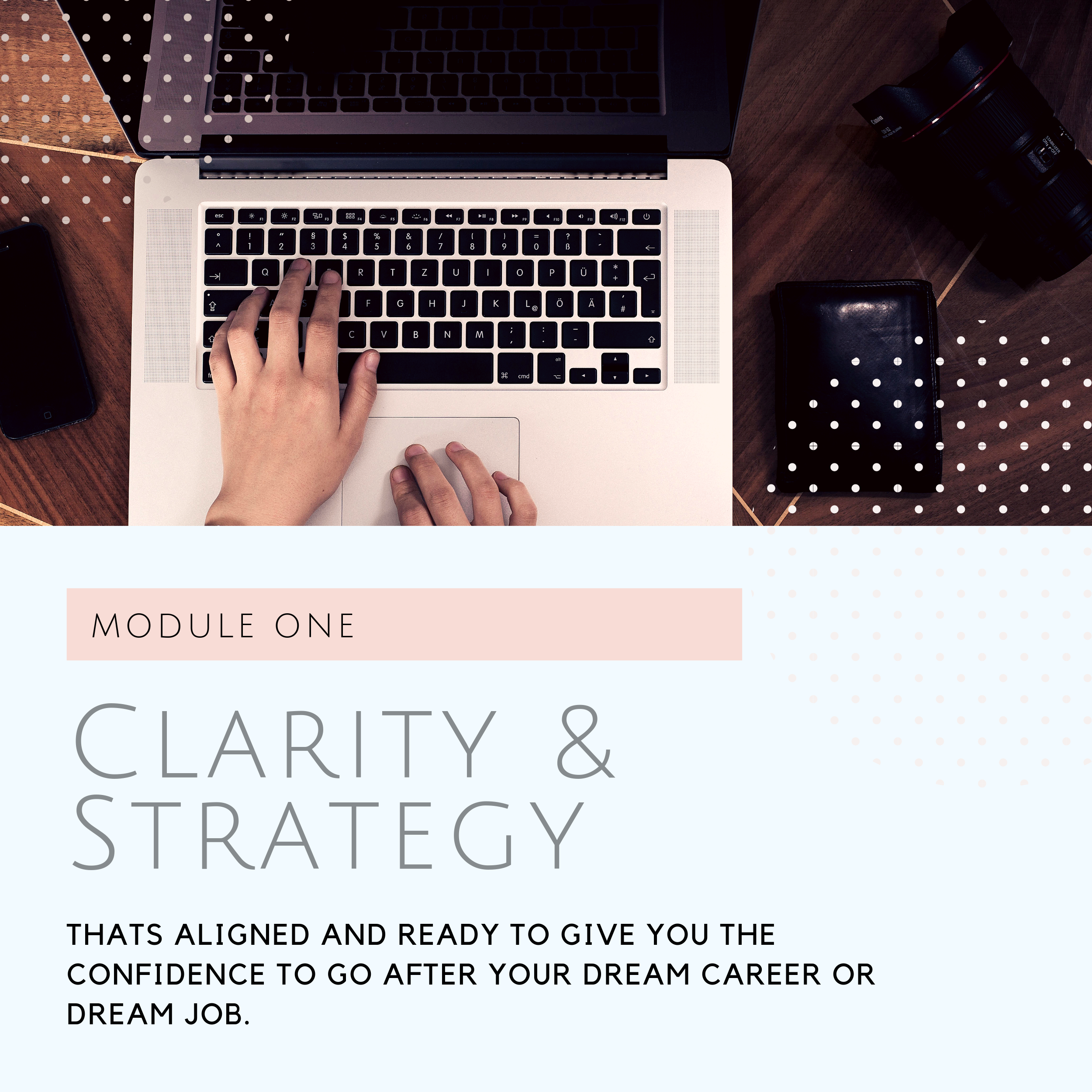 What you'll Learn in Module One - Week one you will learn how to create clarity for yourself, Your personal starting point is our baseline to build a new and improved foundation for you to work from going forward.Week two is all about strategy! We take a look at your strengths, weaknesses, motivators, and your values and begin to lay the bricks for a strong career strategy that will propel you forward on your pathLIVE TRAINING INCLUDE:✓Live virtual training via Zoom to get you started on your career design framework.✓Learning how to clarify your vision and making a rough draft of your career strategy.✓ Q&A After all training sessions.