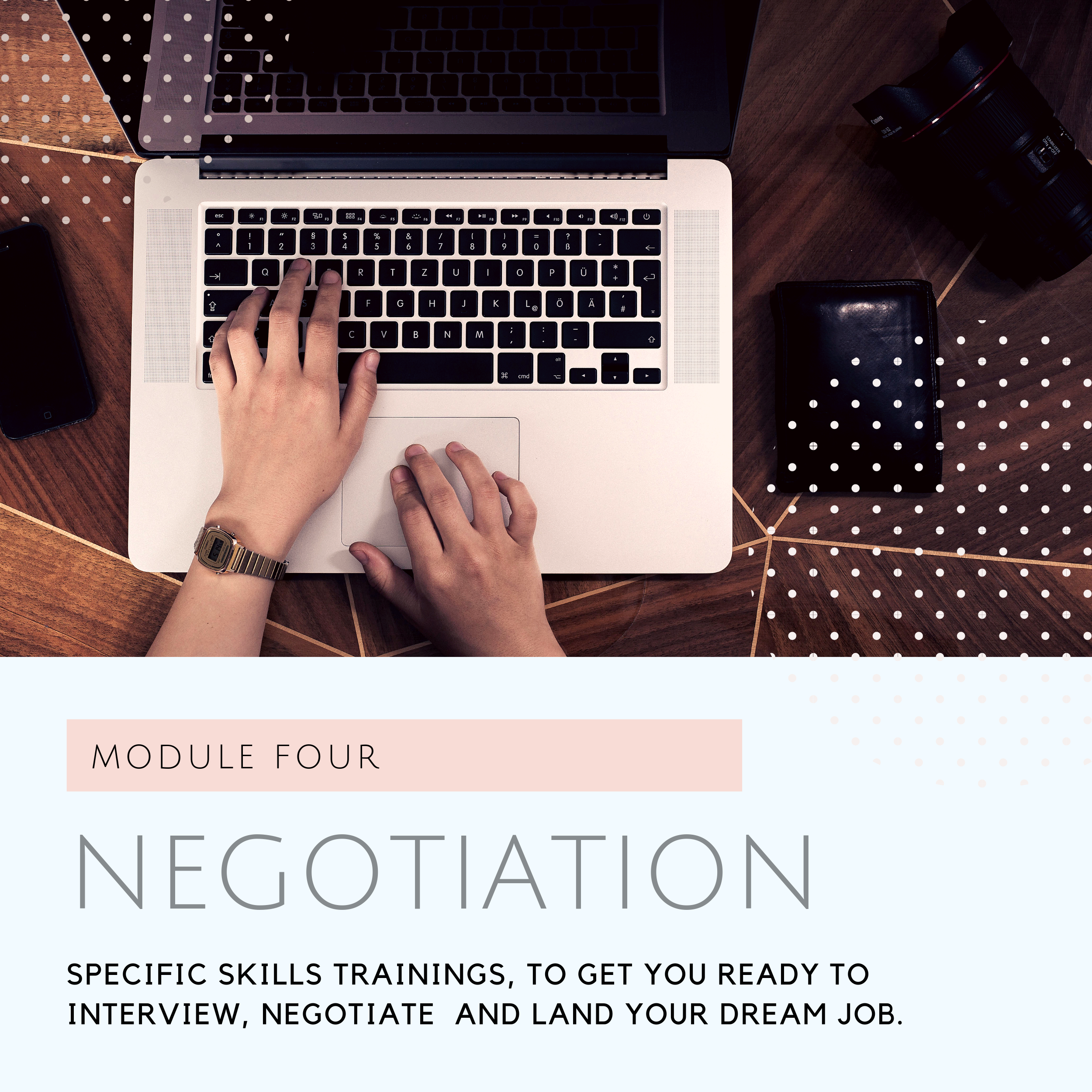 What you'll Learn in Module Four - Week Seven and Eight will be all about negotiation skills. How you can understand your worth and negotiate your value when dealing with employers, managers and recruiters. Yes, this training is also valuable if you have a business!LIVE TRAINING INCLUDE:✓Live virtual training via Zoom to get you started on your career design framework.✓Learning the ABC of negotiation so you can negotiate like a boss. We will replace the fear and icky feeling with, confidence and power.✓ Q&A after the training session