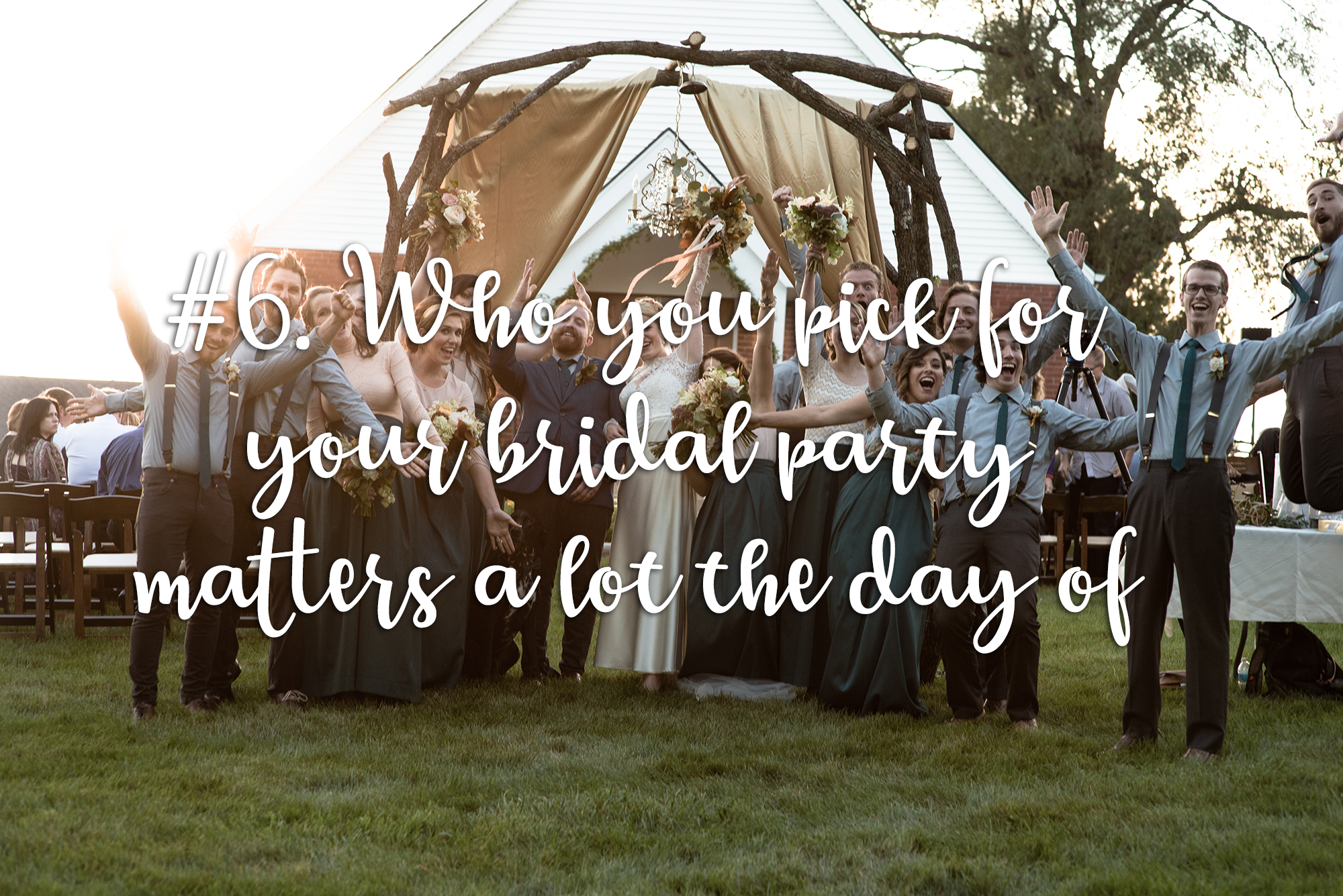 Who you pick for your bridal party matters a lot the day of.