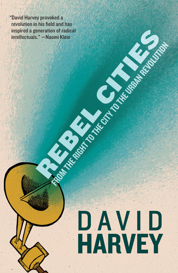 Rebel Cities: From the Right to the City to the Urban Revolution  by David Harvey