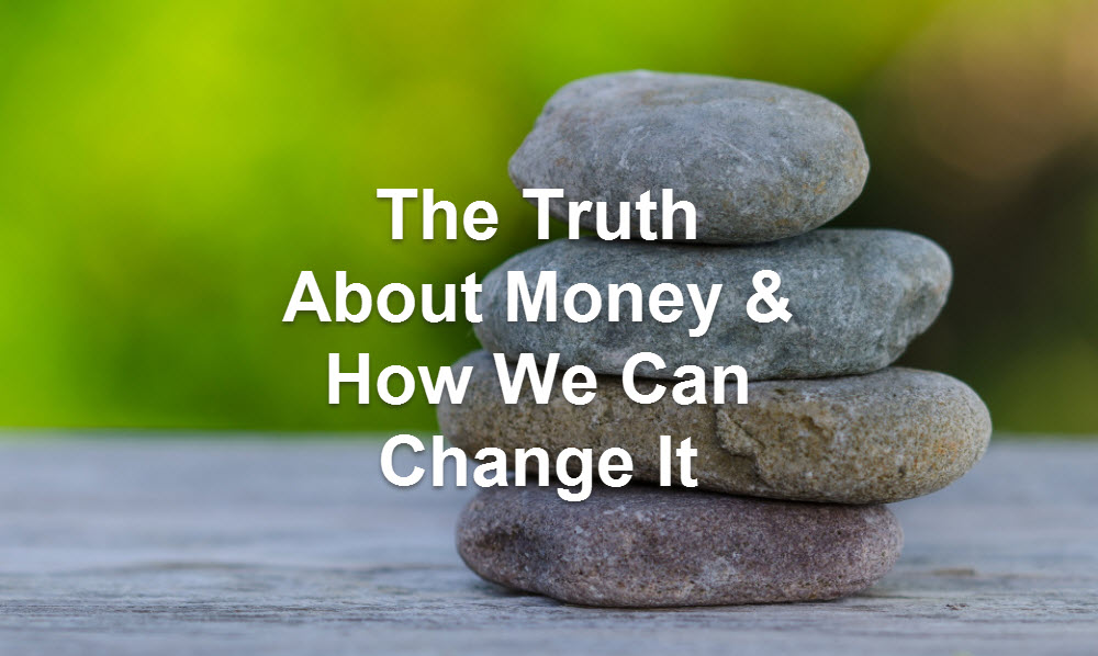 The Truth About Money & How We Can Change It