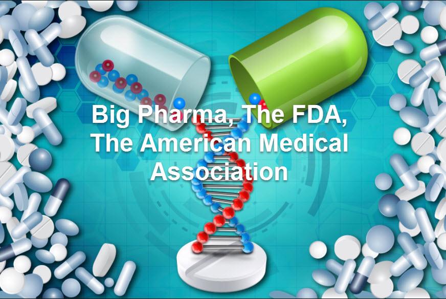 Big Pharma, The FDA, The American Medical Association
