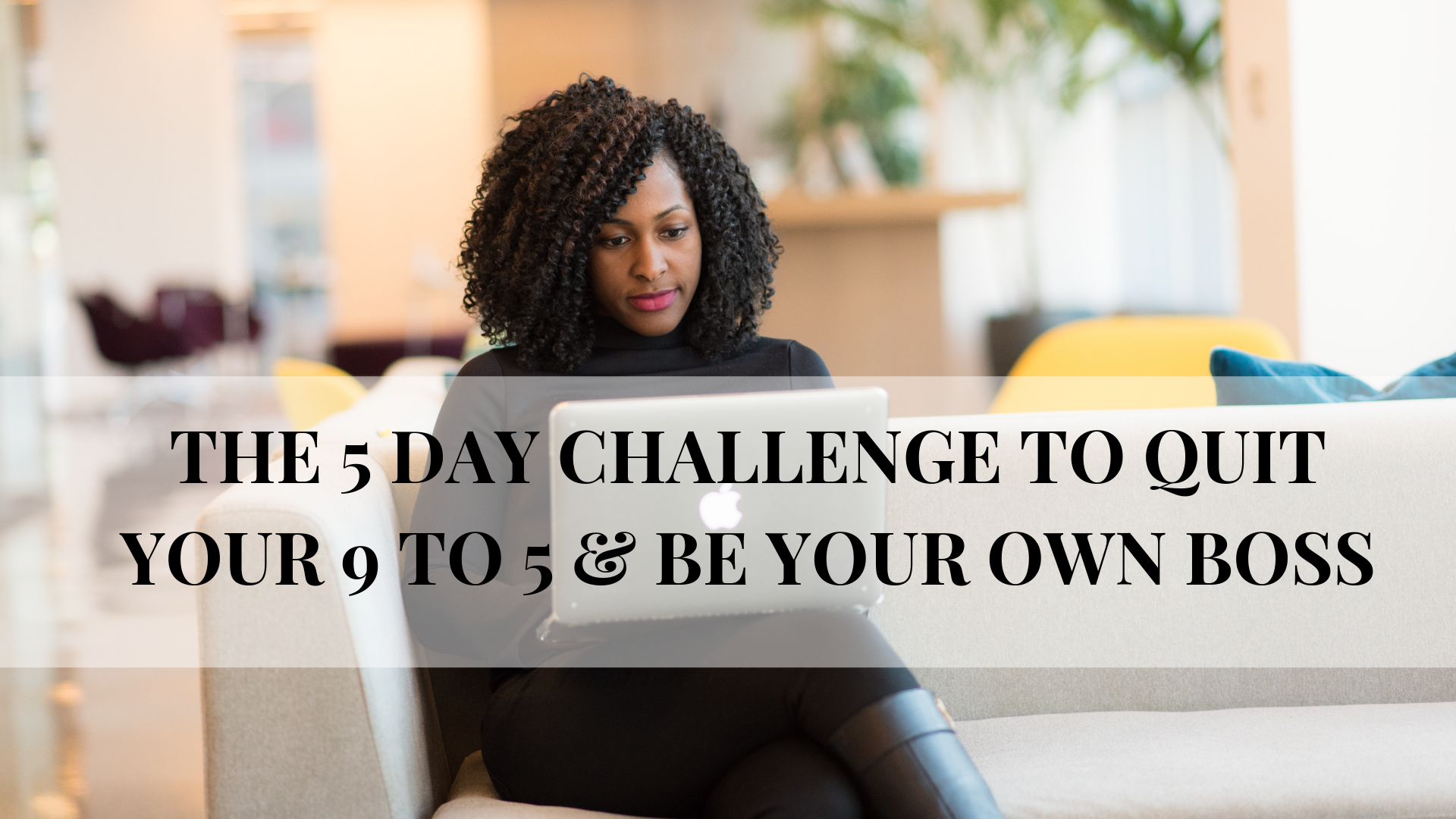 THE 5 DAY CHALLENGE TO QUITE YOUR 9 TO 5 & BE YOUR OWN BOSS (7).png