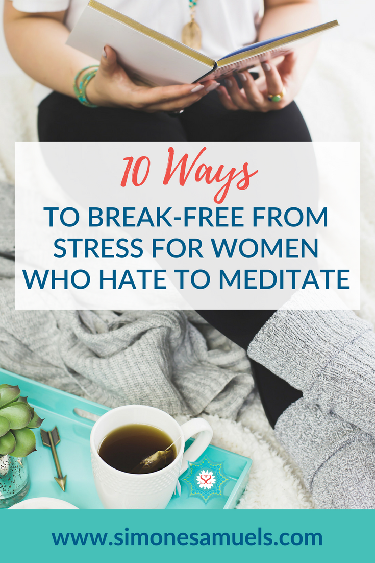 10 Ways to Break-Free From Stress for Women Who Hate to Meditate- Blog