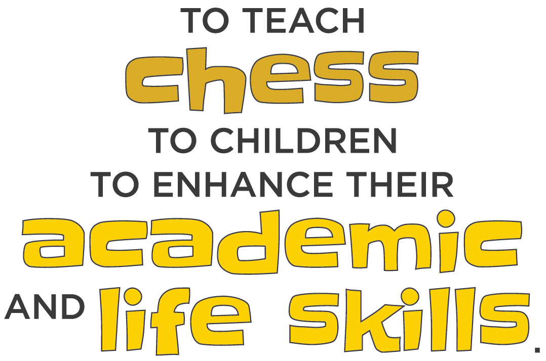 To teach chess to children to enhance their academic and life skills.