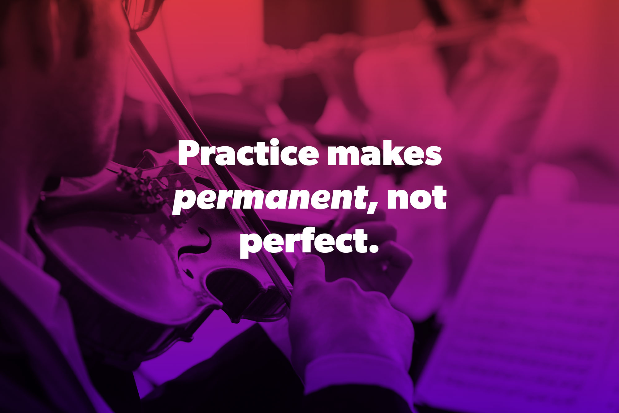practice makes permanent, not perfect