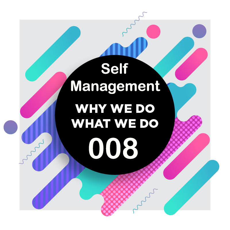 008 | Managing Your Self-Management Yourself! (Part 1 of 2) | Why We Do What We Do