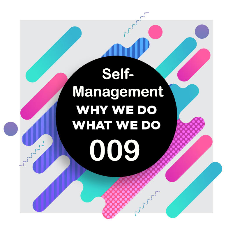 009 | Managing Your Self-Management Yourself! (Part 2 of 2) | Why We Do What We Do