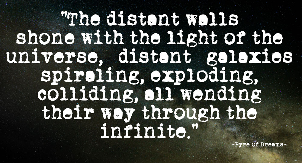"""The distant walls shone with the light of the universe, distant galaxies spiraling, exploding, colliding, all wending their way through the infinite."" - Pyre of Dreams"