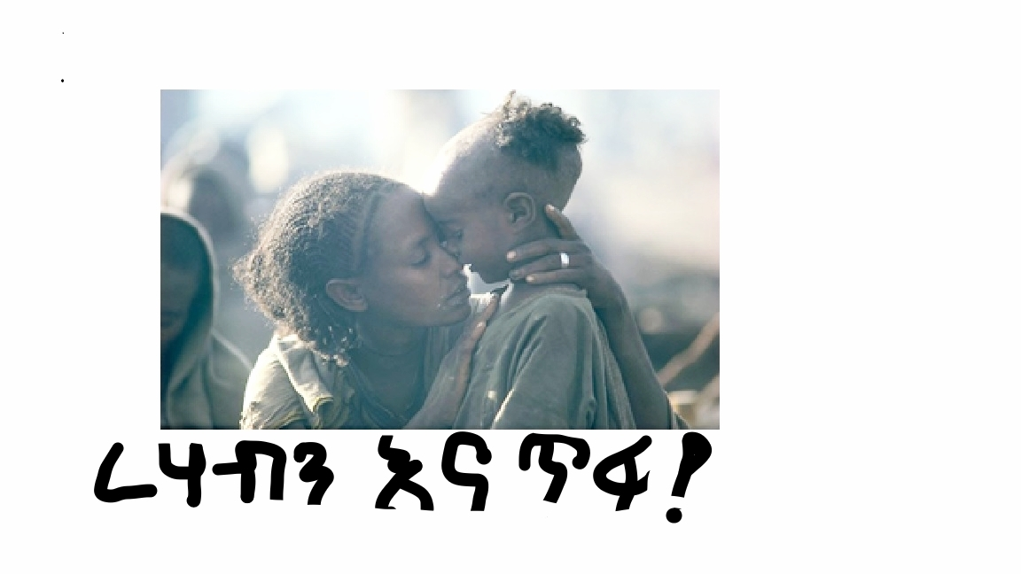 Korem (1984): A mother's love defeats death.     Food security is a right, not a privilege.     10 ሚሊዮን የቀን ረሃብተኛና 55 ሚሊዮን መሃይም ዜጎችን ያካተተች አገር ታሳፍረናለች እንጅ አታኮራንም፤    ድህነትን ባገራችን የታሪክ አተላ ለማድረግ ድርሻችንን እንወጣ!!