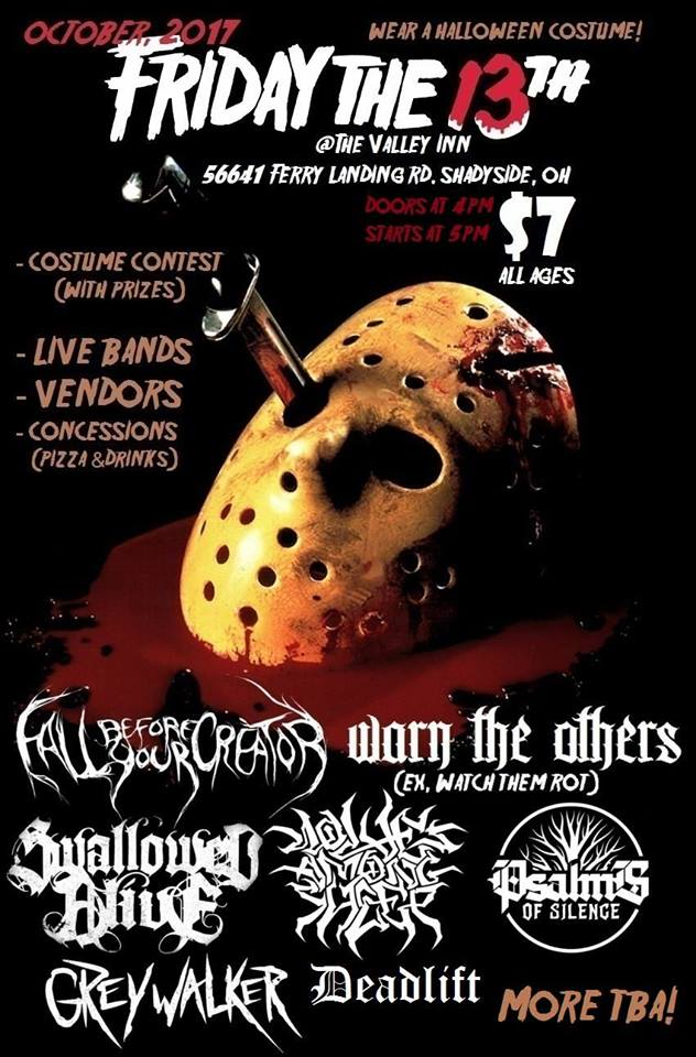 "Friday the 13th, October 2017 @ The Valley Inn SHOWS  - Doors open at 4PM, all ages - Bands start at 5PM, on the dot $7 at the door, $6 from the link below ---------------------------------------------------- Dig out your costume for Halloween, and come to a show! This October, Friday the 13th, come watch  Fall Before Your Creator ,  Warn The Others ,  Swallowed Alive ,  Wolves Among Sheep Official ,  Psalms of Silence ,  Greywalker , and Deadlift, at the Valley Inn. We will be projecting ""Friday the 13th"" movies, behind the bands!  We are hosting a costume-contest, and will have 1st, 2nd, and 3rd prizes! There will be vendors such as  Nacho Average Taco ,  Bonecrusher Clothing , Winkin' Sun Hemp Co. , &  Tha Spot Skateboards and more ... Pizza, chips, and various drinks will be served at the concession stand.  ---------------------------------------------------- - Fall Before Your Creator// Charleston, WV Deathcore  https://www.facebook.com/FallBeforeYourCreator/  - Warn the Others// Athens, OH Metalcore  https://www.facebook.com/warntheothers/  - Swallowed Alive// Ohio Valley Aggressive Metal  https://www.facebook.com/swallowedaliveband/  - Wolves Among Sheep// Parkersburg, WV Deathcore  https://wolvesamongsheep.bandcamp.com/  - Psalms of Silence// Wheeling, WV Heavy Metal  https://www.facebook.com/PsalmsofSilence/  - Greywalker// Pittsburgh, PA Metal  https://www.facebook.com/greywalkermusic/  - Deadlift// Wheeling, WV Metal/ Hardcore  https://deadlift1.bandcamp.com/releases  ---------------------------------------------------- GET YOUR TICKET, FOR LESS, by ordering online. $6 @  https://tinyurl.com/friday13ticket"