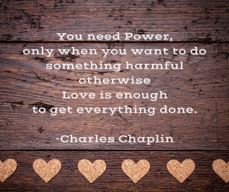 You-need-Power-only-when-you-want-to-do-something-harmful-otherwise-Love-is-enough-to-get-everything-done..png