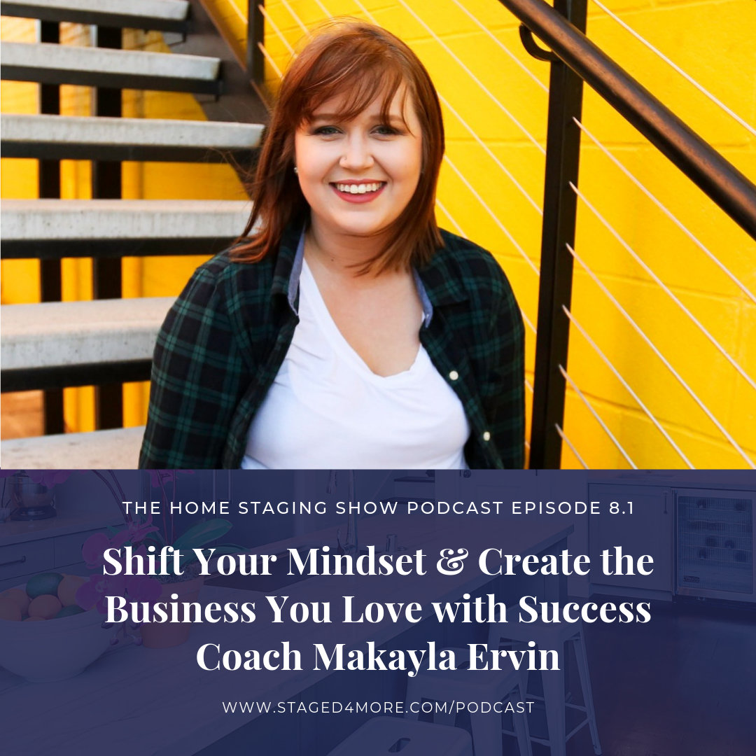 Shift Your Mindset and Create the Business You Love with Success Coach Makayla Ervin. The Home Staging Show Podcast Season 8.1.