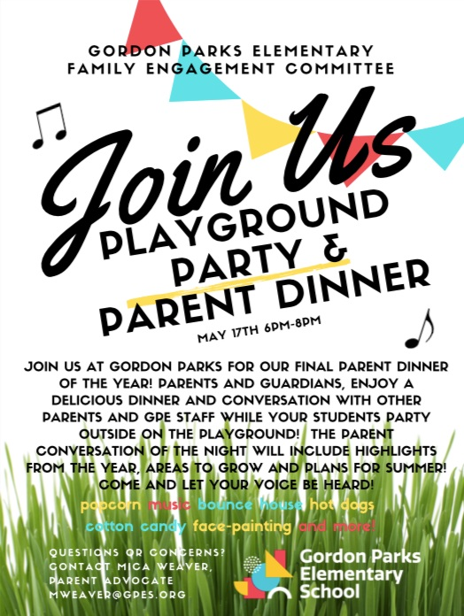 Playground Party & Parent Dinner - May 17th from 6 p.m. - 8 p.m.Join us at Gordon Parks for our final parent dinner of the year! Parents and guardians, enjoy a delicious dinner and conversation with other parents and GPES staff while your students party outside on the playground! The parent conversation of the night will include highlights from the year, areas to grow and plans for summer! Come and let your voice be heard! Email mweaver@gpes.org for more information!