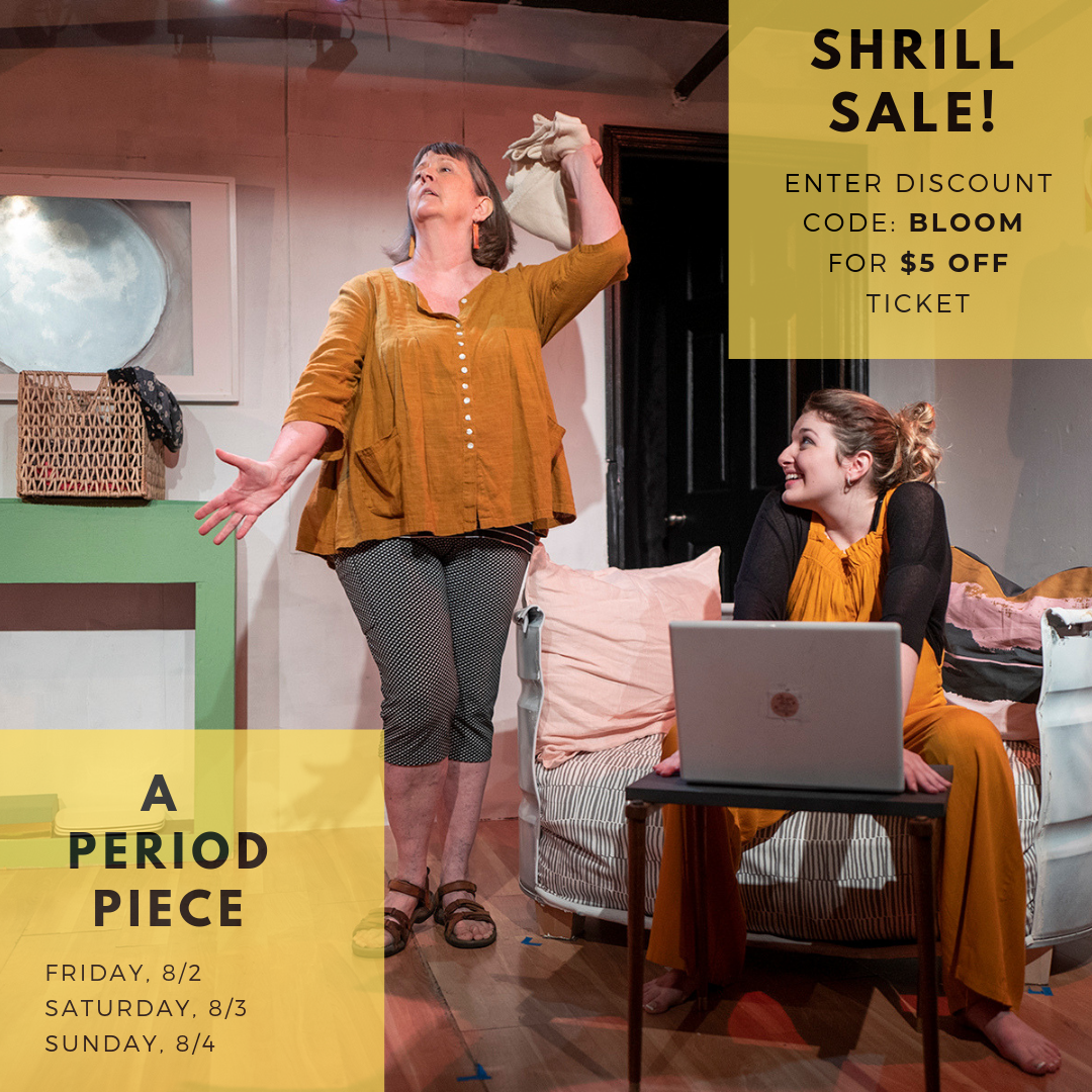 SHRILL SALE! - Today and today only (August 1st) get $5 off our ticket for A PERIOD PIECE by entering the Discount Code: BLOOMTICKETS AVAILABLE HERE