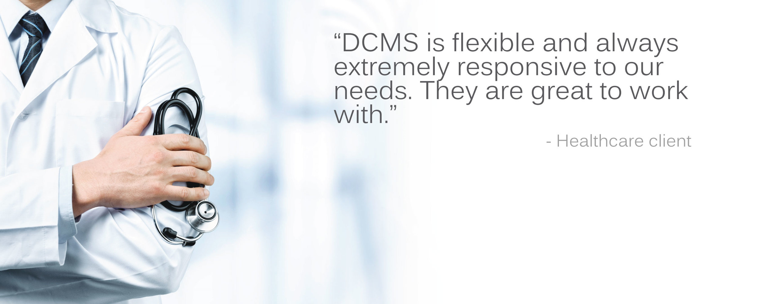 "Healthcare client testimonial: """"DCMS is flexible and always extremely responsive to our needs. They are great to work with."""