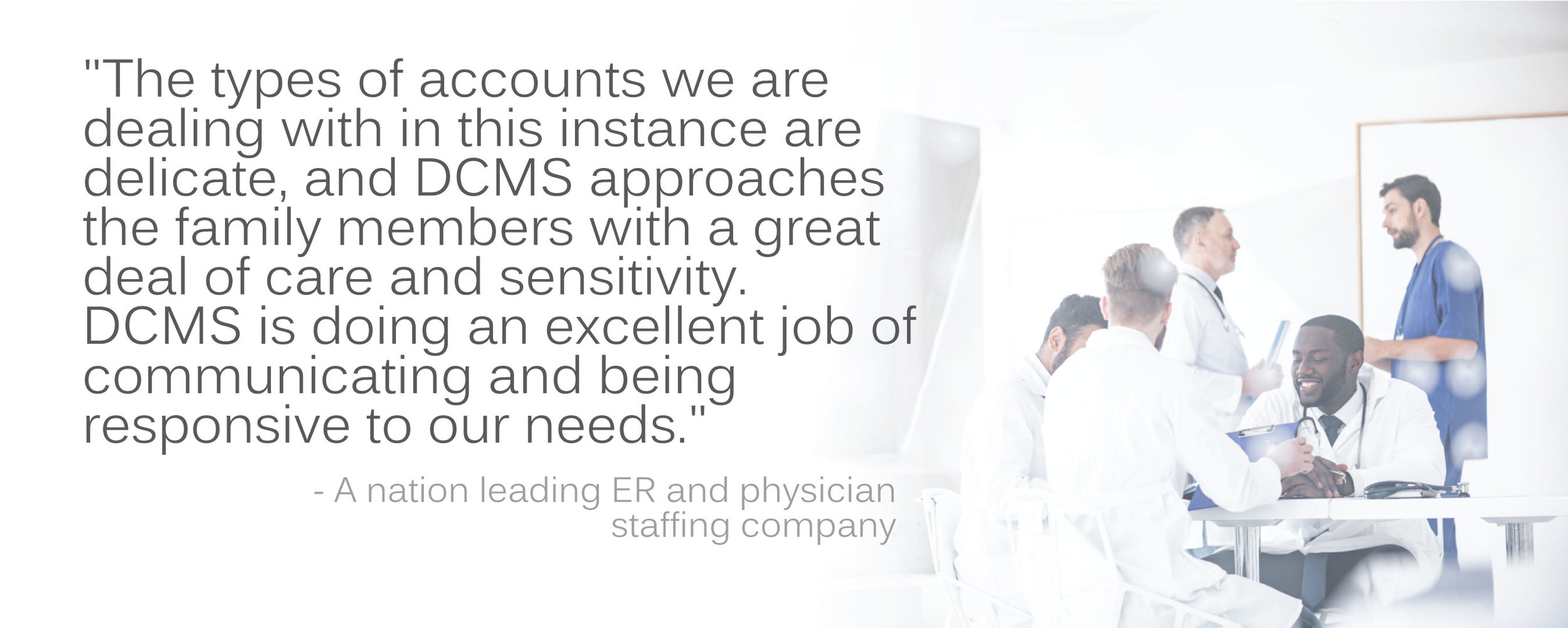 "Physician client testimonial: """"The types of accounts we are dealing with in this instance are delicate, and DCMS approaches they family members with a great deal of care and sensitivity..."""