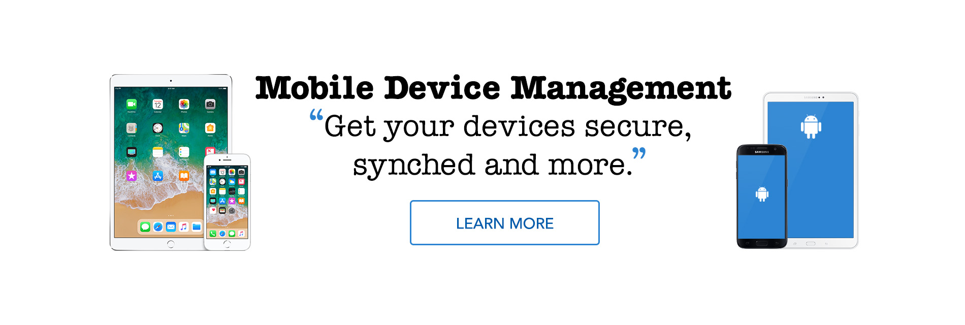 Mobile Device Management. Get your devices secure, synched and more.