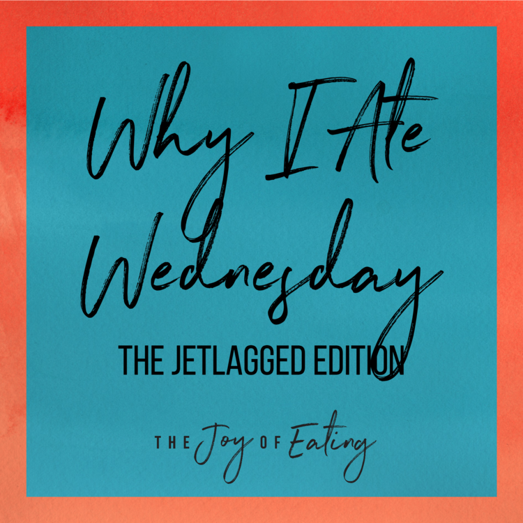 WHY I Ate Wednesday: The Jetlagged Edition
