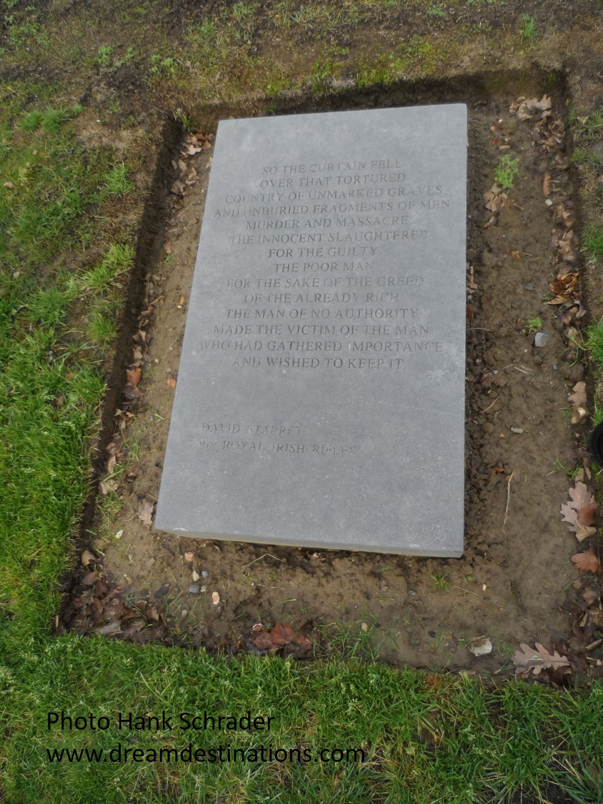 Here is this stunning caption on this marker: So the curtain fell over that tortured country of unmarked graves and unburied fragments of men: Murder and massacre: the innocent for the guilty: The poor man for the sake of the greed of the already rich: The man of no authority made the victim of the man who had gathered importance and wished to keep it    David Starret Royal Irish Rifles
