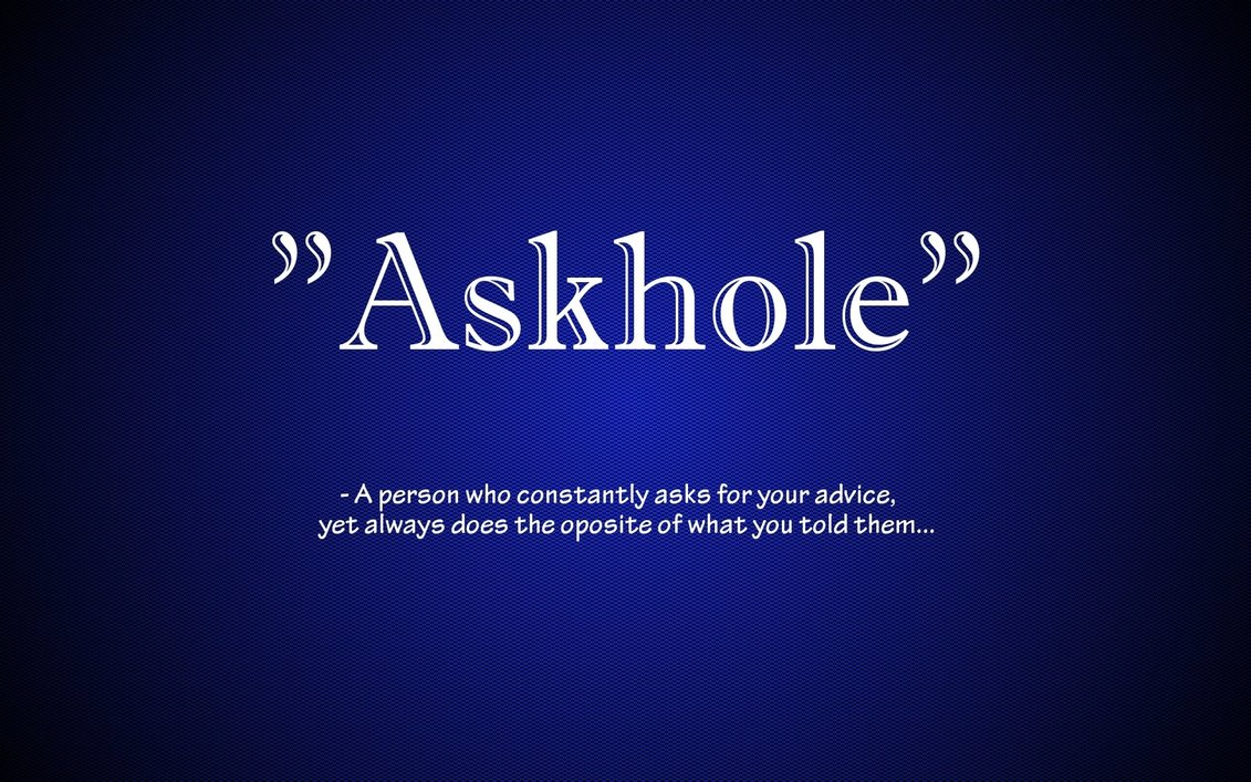 Don't be an Askhole - Love this little quote, I'm sure we've all been one at some point in our lives - usually when it involves a decision with regards to the opposite sex. Some people stay in the askhole zone, probably without realising it or even because objective advice isn't what they wanted to hear. You check yourself regularly to make sure you're not an askhole…