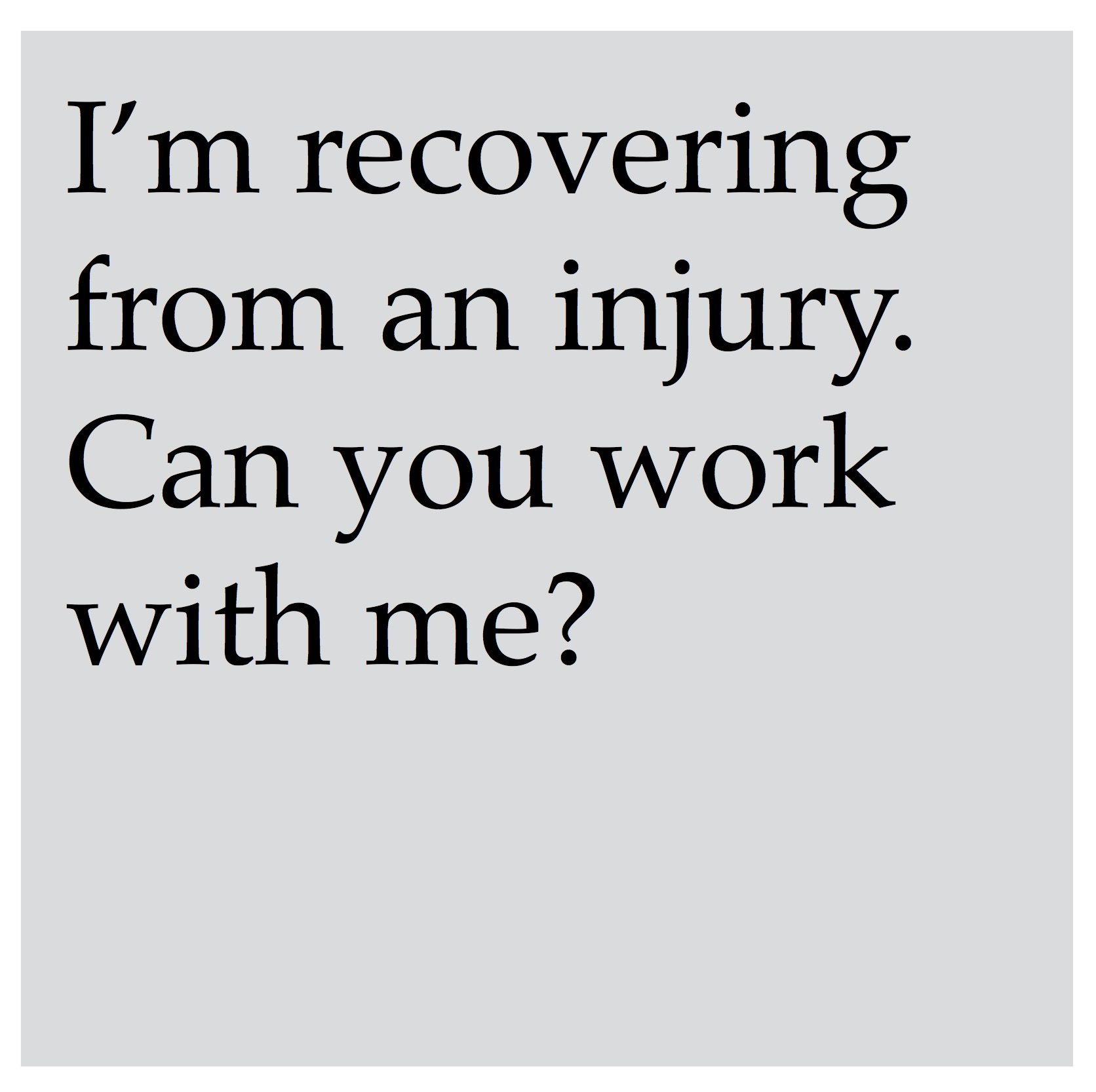 Absolutely. Our instructors have knowledge and experience in developing programs and exercise modifications for people dealing with injuries and physical limitations, and we would love to help you.    Contact us   to let us know more information about your specific circumstance so we can help you build a program that is best for you. We also recommend your doctor's approval prior to beginning with us.