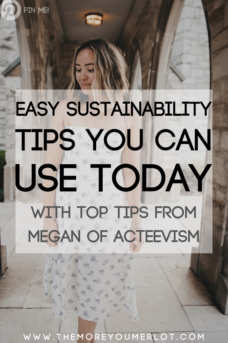 Easy ways to implement sustainable practices into your life, TODAY! Featuring Megan of ACTEEVISM.