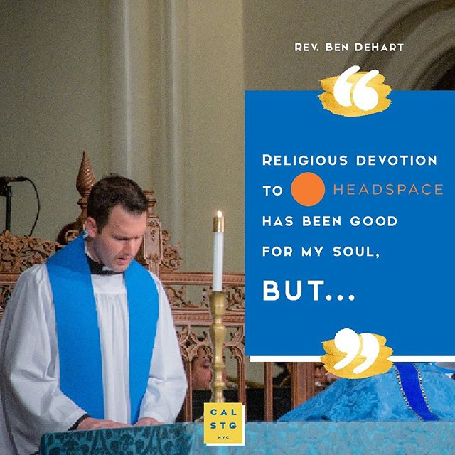 Rev. Ben gets candid about his own experience with the ever-so-popular @headspace app and leaves it to The Gospel of Luke for some mindful revelations about our Mary and Martha ways. 🙌 . If you've tried a similar meditation/mindfulness/self-care app, share your own experiences below please. We'd love to hear your pros and cons. . Ben is delving deeper into the story of Mary and Martha in our weekly e-news landing in your inbox tomorrow as well as at church this Sunday. Spoiler alert: there will be plenty of good news. Enjoy! SUNDAY SERVICES St George's ⛪ | 8:30am & 10am Calvary ⛪ | 11am . . . If you haven't already, feel free to sign up to our weekly e-newsletter now - simply head to ➡️ https://www.calvarystgeorges.org/about/#contactus . . . #calstgnyc #jesus #god #bible #gospel #grace #forgiveness #church #episcopal #nycchurch #churchlife #sundayfunday #nycweekend #nycsunday #worship #liturgy #praisethelord #preach #sermon #grace #enjoyyourforgiveness #nycsummer #nyc #mindfulness #meditation #guidedmeditation #calm #mindful